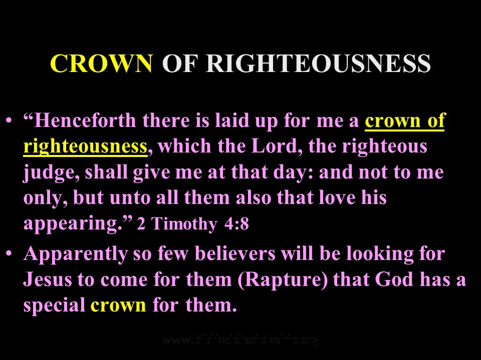 CROWN OF RIGHTEOUSNESS Henceforth there is laid up for me a crown of righteousness, which the Lord, the righteous judge, shall give me at that day: and not to me only, but unto all them also that love his appearing. 2 Timothy 4:8 Apparently so few believers will be looking for Jesus to come for them (Rapture) that God has a special crown for them.