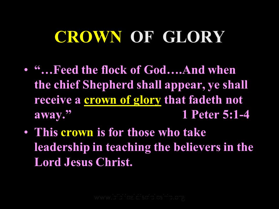 CROWN OF GLORY …Feed the flock of God….And when the chief Shepherd shall appear, ye shall receive a crown of glory that fadeth not away. 1 Peter 5:1-4 This crown is for those who take leadership in teaching the believers in the Lord Jesus Christ.