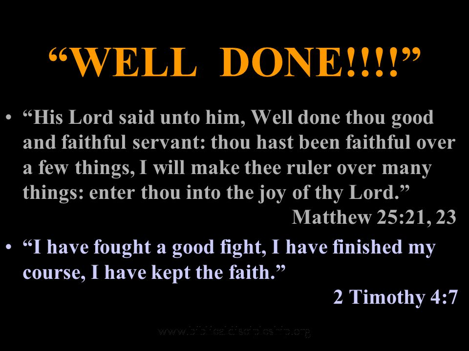 WELL DONE!!!! His Lord said unto him, Well done thou good and faithful servant: thou hast been faithful over a few things, I will make thee ruler over many things: enter thou into the joy of thy Lord. Matthew 25:21, 23 I have fought a good fight, I have finished my course, I have kept the faith. 2 Timothy 4:7