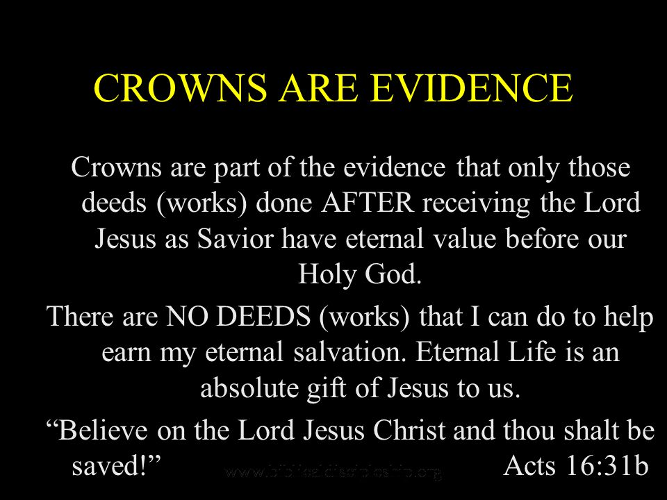 CROWNS ARE EVIDENCE Crowns are part of the evidence that only those deeds (works) done AFTER receiving the Lord Jesus as Savior have eternal value before our Holy God.