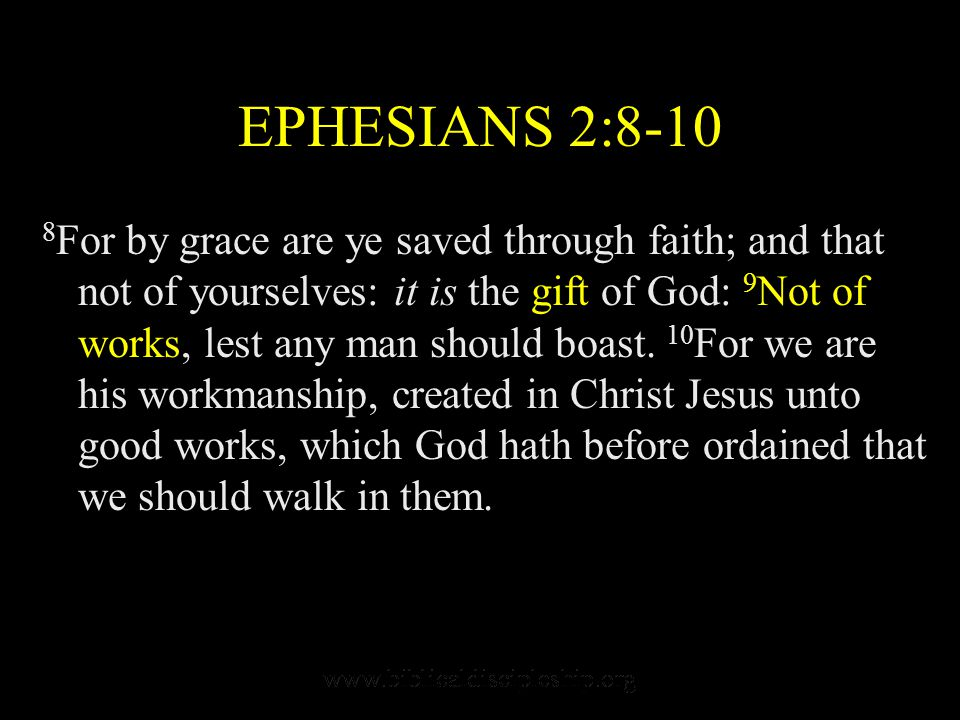 EPHESIANS 2:8-10 8 For by grace are ye saved through faith; and that not of yourselves: it is the gift of God: 9 Not of works, lest any man should boa