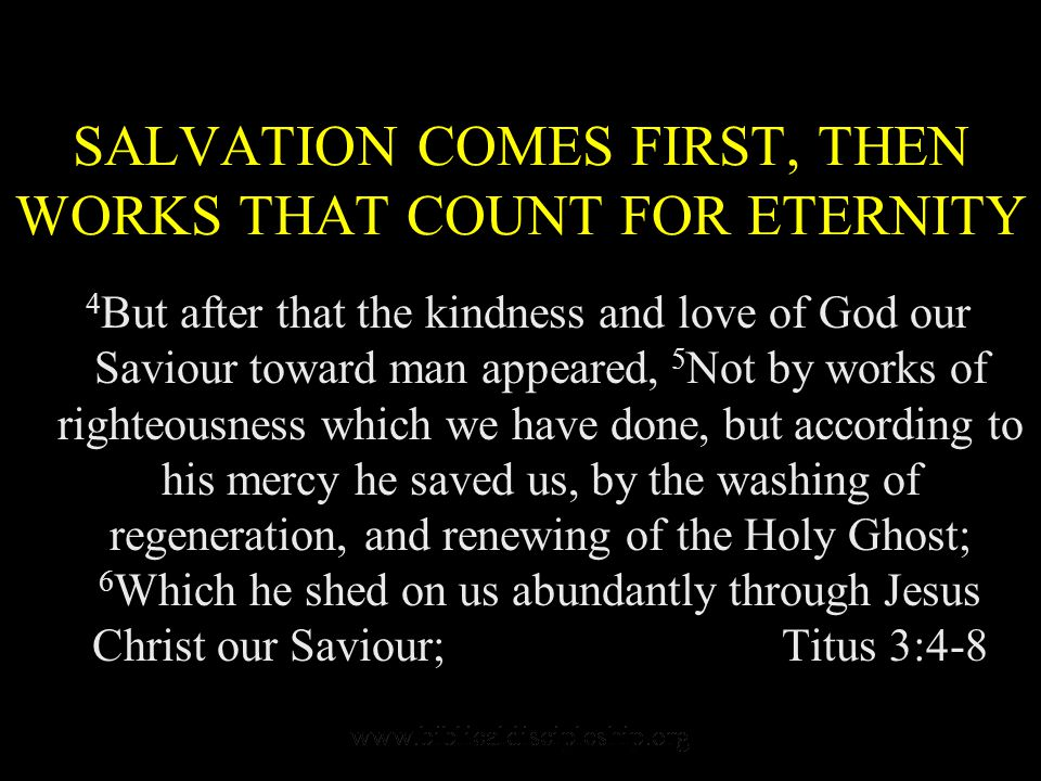 SALVATION COMES FIRST, THEN WORKS THAT COUNT FOR ETERNITY 4 But after that the kindness and love of God our Saviour toward man appeared, 5 Not by works of righteousness which we have done, but according to his mercy he saved us, by the washing of regeneration, and renewing of the Holy Ghost; 6 Which he shed on us abundantly through Jesus Christ our Saviour; Titus 3:4-8
