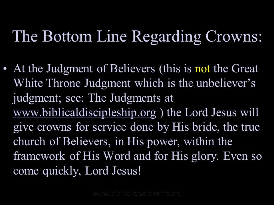 The Bottom Line Regarding Crowns: At the Judgment of Believers (this is not the Great White Throne Judgment which is the unbeliever's judgment; see: The Judgments at www.biblicaldiscipleship.org ) the Lord Jesus will give crowns for service done by His bride, the true church of Believers, in His power, within the framework of His Word and for His glory.