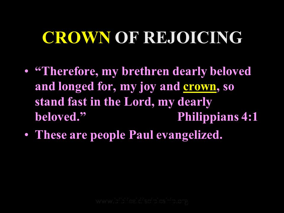 CROWN OF REJOICING Therefore, my brethren dearly beloved and longed for, my joy and crown, so stand fast in the Lord, my dearly beloved. Philippians 4:1 These are people Paul evangelized.