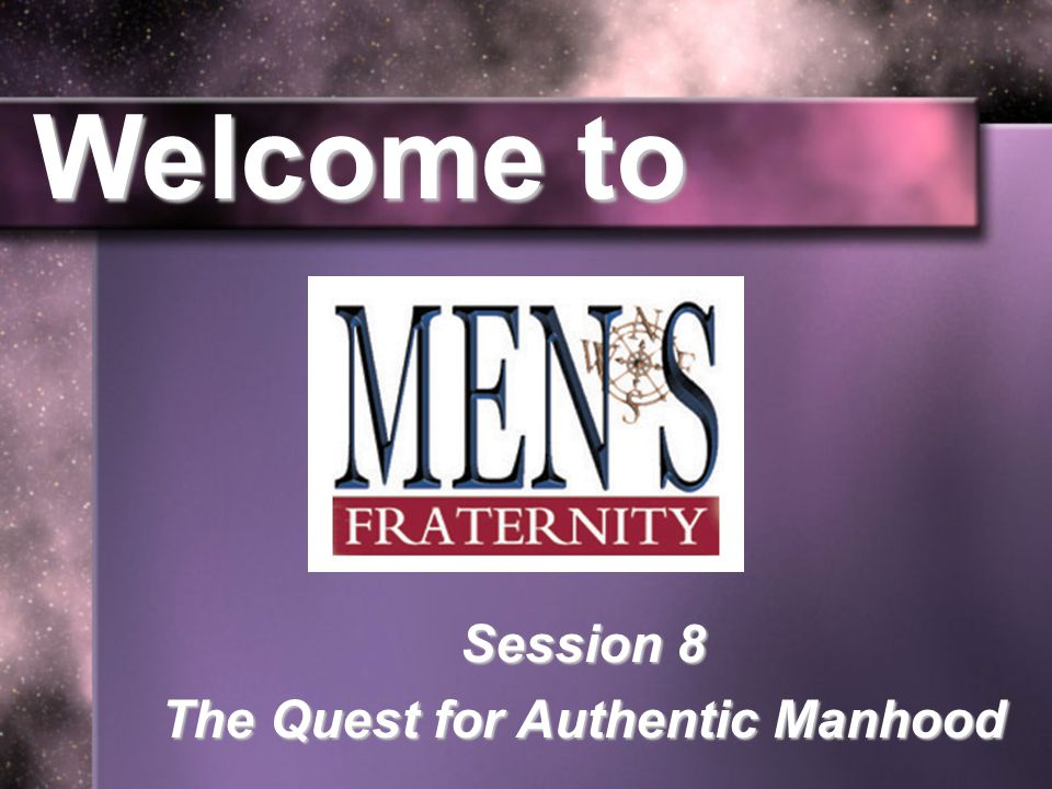 Welcome to Session 8 The Quest for Authentic Manhood
