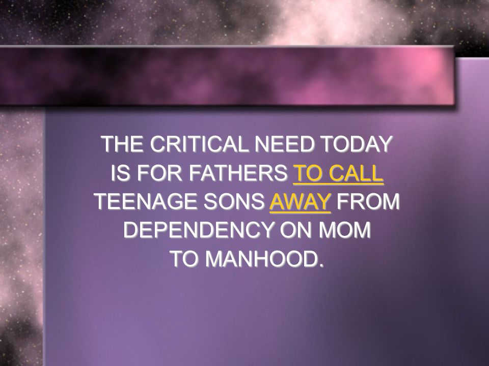 THE CRITICAL NEED TODAY IS FOR FATHERS TO CALL TEENAGE SONS AWAY FROM DEPENDENCY ON MOM TO MANHOOD.