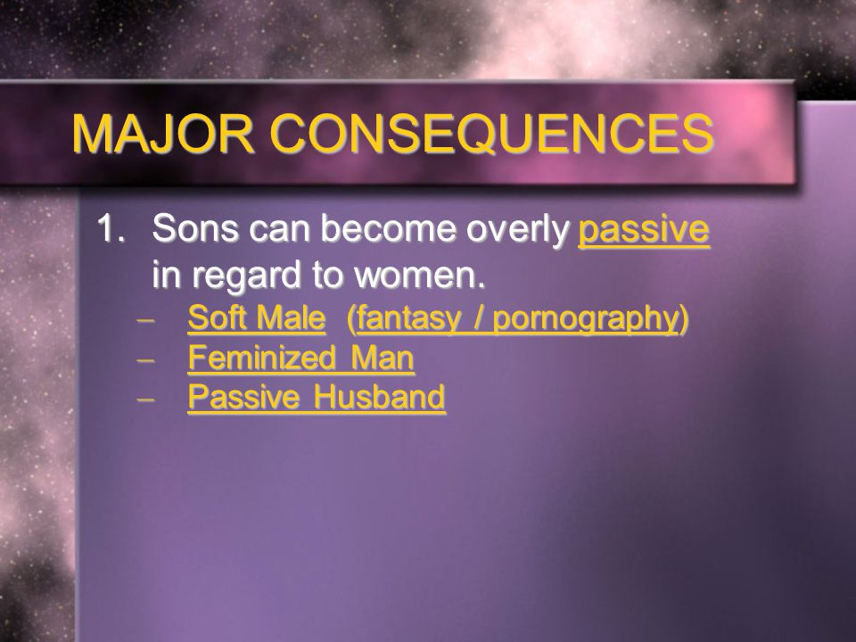 MAJOR CONSEQUENCES 1.Sons can become overly passive in regard to women.