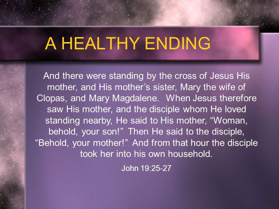 And there were standing by the cross of Jesus His mother, and His mother's sister, Mary the wife of Clopas, and Mary Magdalene.