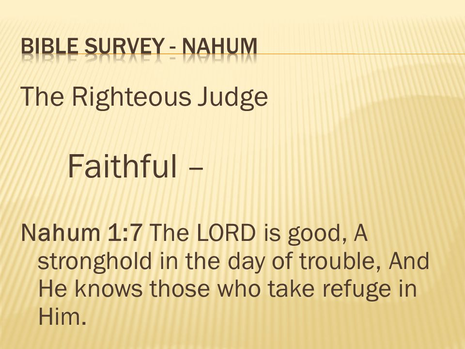The Righteous Judge Faithful – Nahum 1:7 The LORD is good, A stronghold in the day of trouble, And He knows those who take refuge in Him.