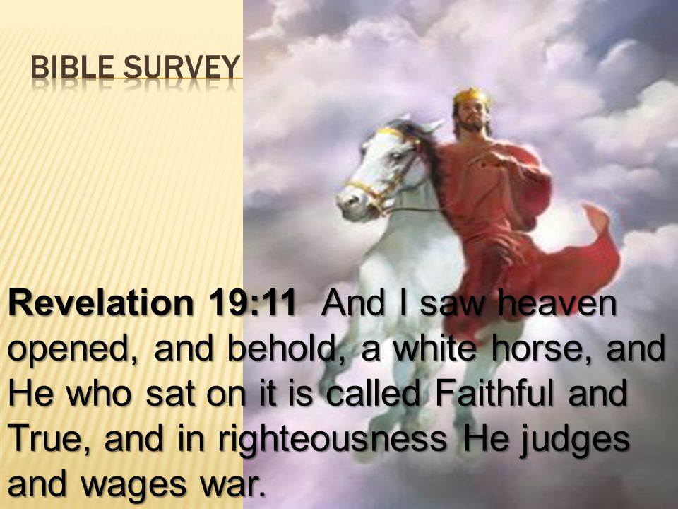 Revelation 19:11 And I saw heaven opened, and behold, a white horse, and He who sat on it is called Faithful and True, and in righteousness He judges