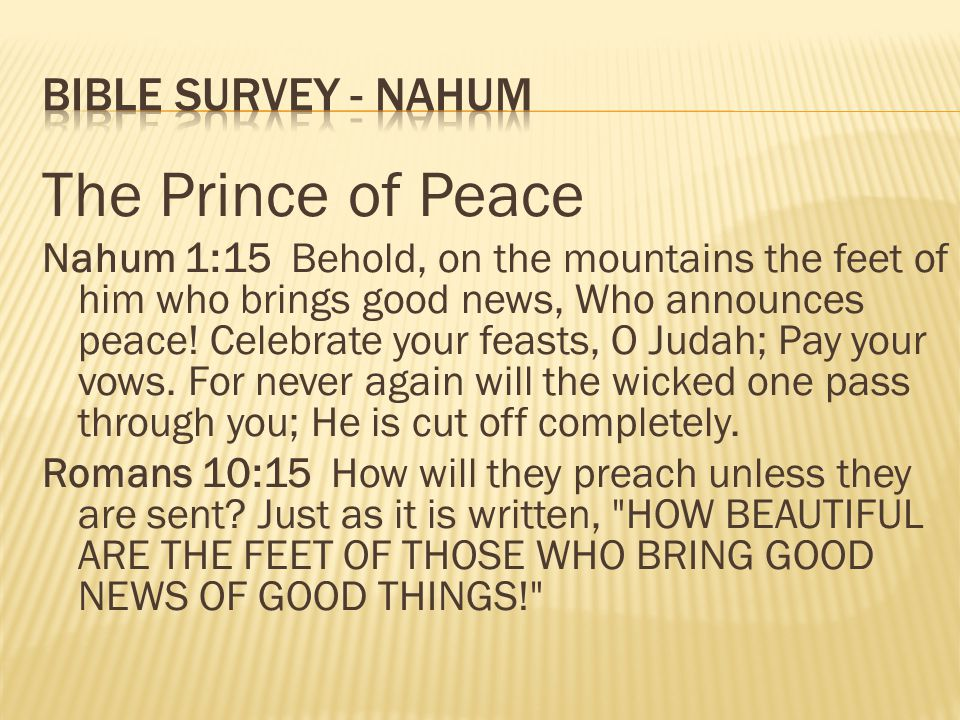 The Prince of Peace Nahum 1:15 Behold, on the mountains the feet of him who brings good news, Who announces peace! Celebrate your feasts, O Judah; Pay
