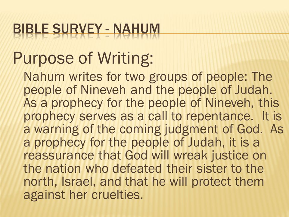 Purpose of Writing: Nahum writes for two groups of people: The people of Nineveh and the people of Judah. As a prophecy for the people of Nineveh, thi