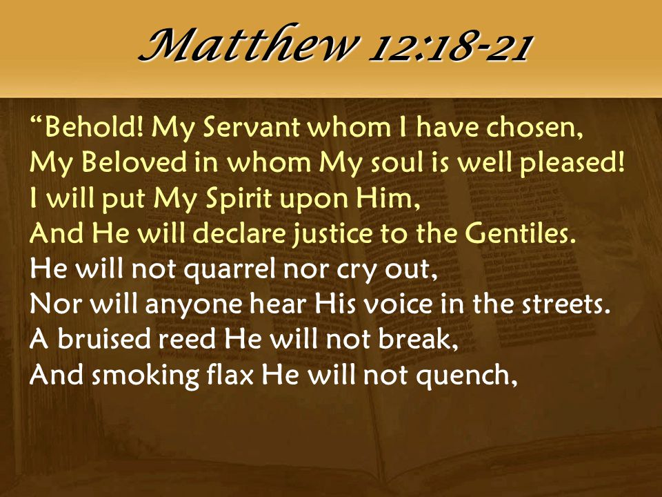 """Behold! My Servant whom I have chosen, My Beloved in whom My soul is well pleased! I will put My Spirit upon Him, And He will declare justice to the"