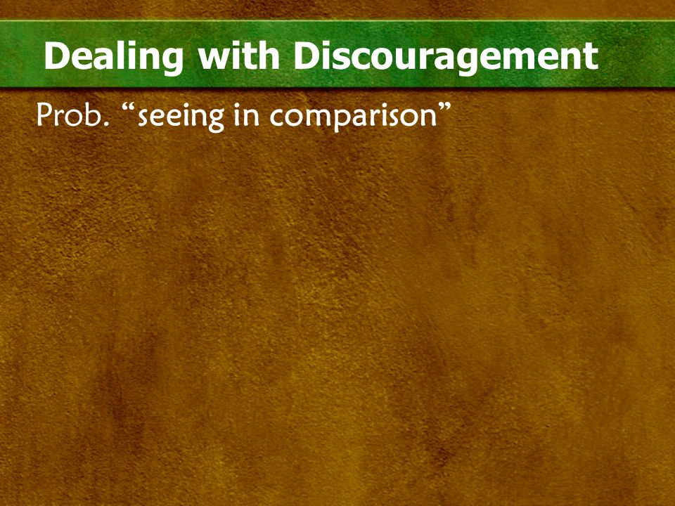 "Dealing with Discouragement Prob. ""seeing in comparison"""