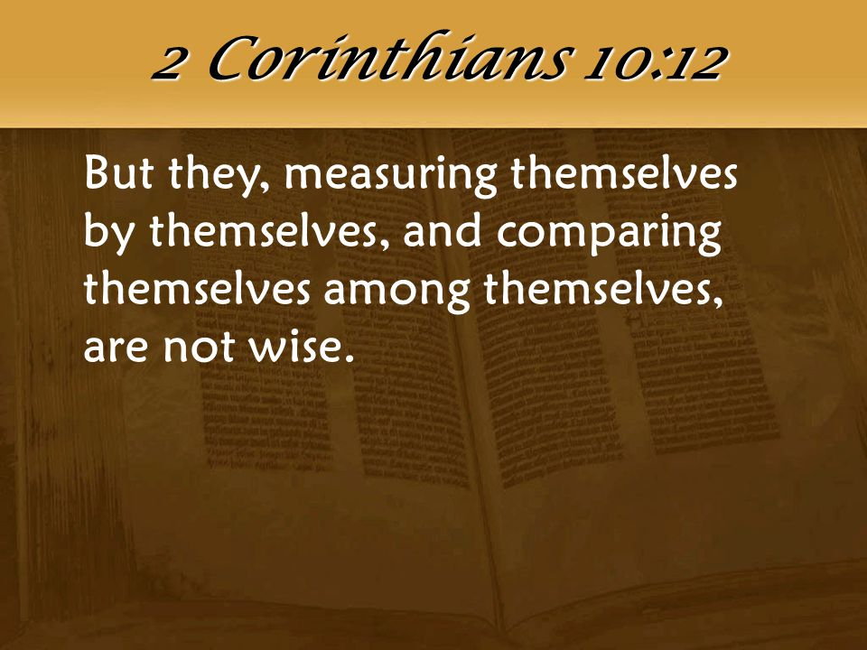 But they, measuring themselves by themselves, and comparing themselves among themselves, are not wise. 2 Corinthians 10:12