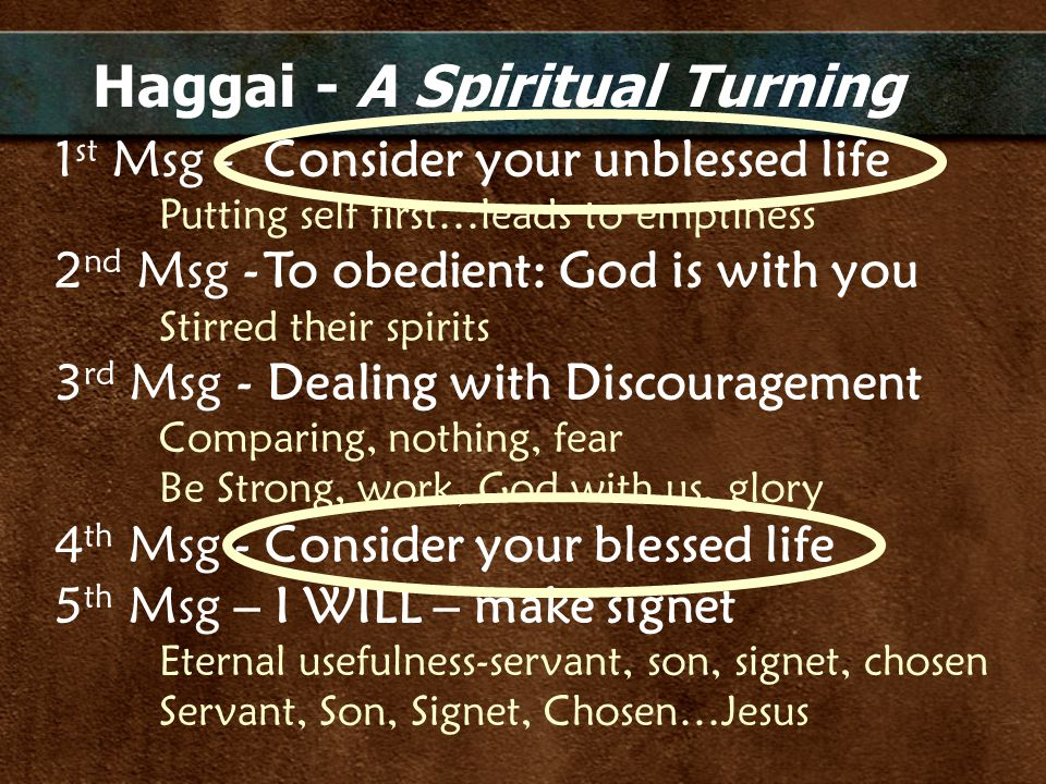 Haggai - A Spiritual Turning 1 st Msg - Consider your unblessed life Putting self first…leads to emptiness 2 nd Msg -To obedient: God is with you Stir
