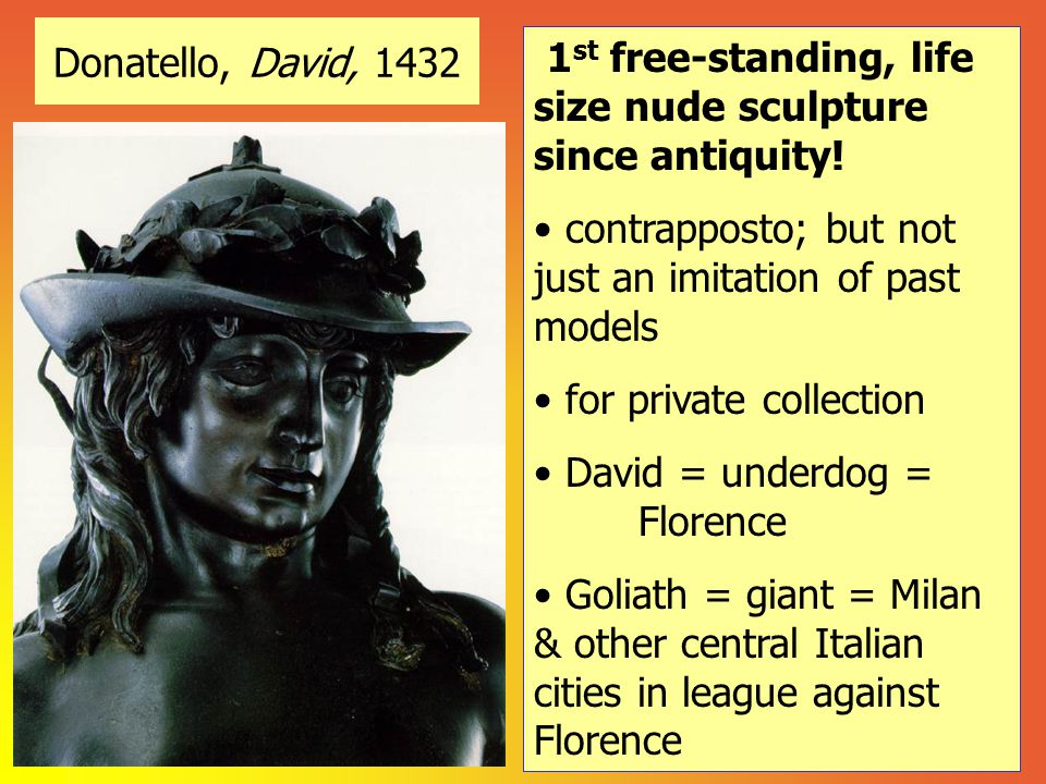 Donatello, David, 1432 1 st free-standing, life size nude sculpture since antiquity! contrapposto; but not just an imitation of past models for privat