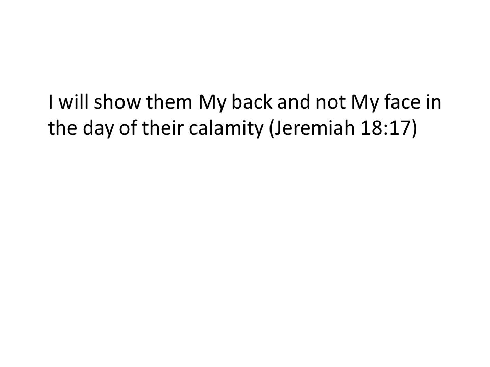 I will show them My back and not My face in the day of their calamity (Jeremiah 18:17)
