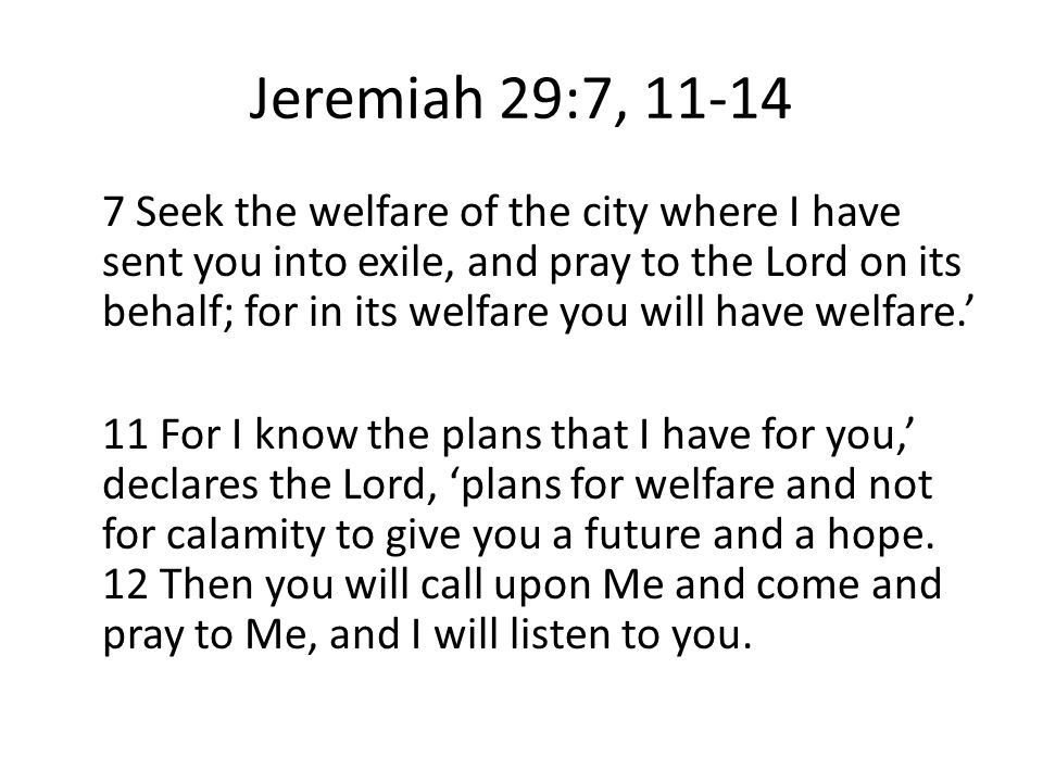 Jeremiah 29:7, 11-14 7 Seek the welfare of the city where I have sent you into exile, and pray to the Lord on its behalf; for in its welfare you will have welfare.' 11 For I know the plans that I have for you,' declares the Lord, 'plans for welfare and not for calamity to give you a future and a hope.