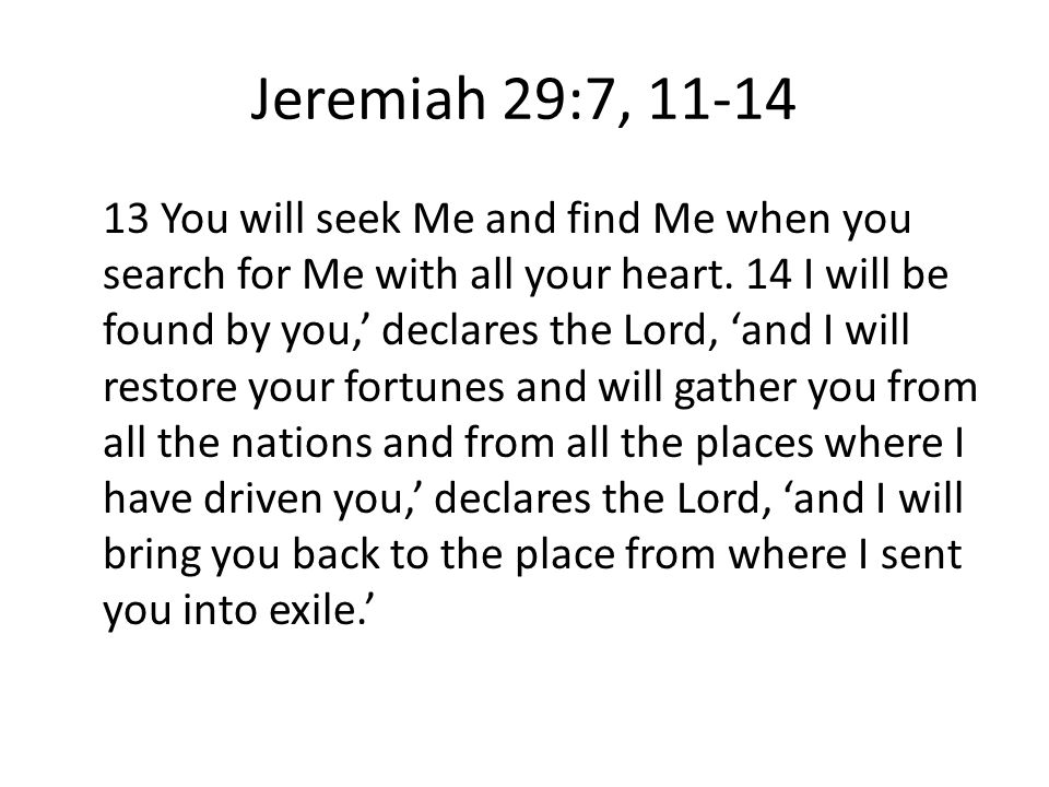 Jeremiah 29:7, 11-14 13 You will seek Me and find Me when you search for Me with all your heart.