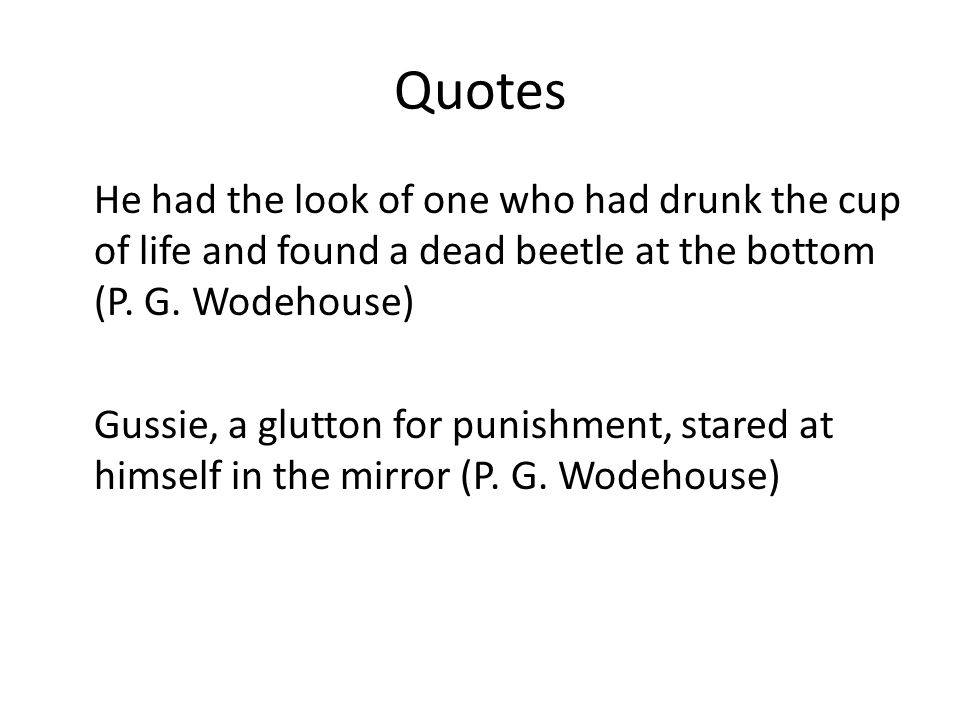 Quotes He had the look of one who had drunk the cup of life and found a dead beetle at the bottom (P.