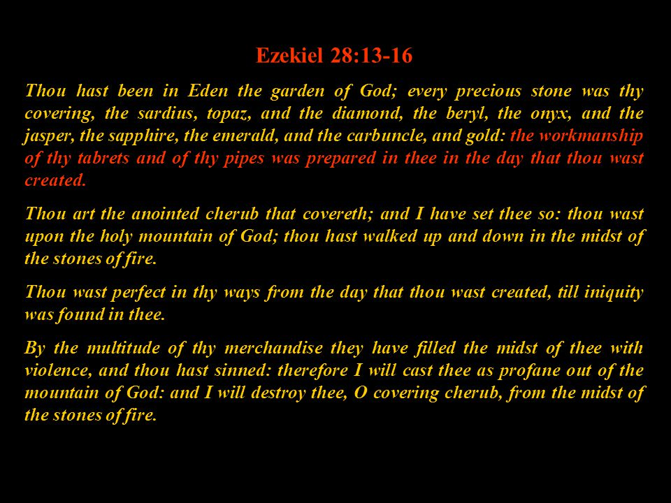 Ezekiel 28:13-16 Thou hast been in Eden the garden of God; every precious stone was thy covering, the sardius, topaz, and the diamond, the beryl, the