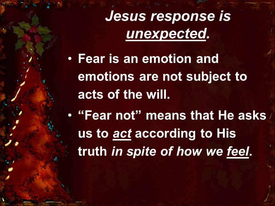 Jesus response is unexpected. Fear is an emotion and emotions are not subject to acts of the will.