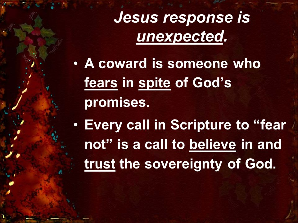 Jesus response is unexpected. A coward is someone who fears in spite of God's promises.