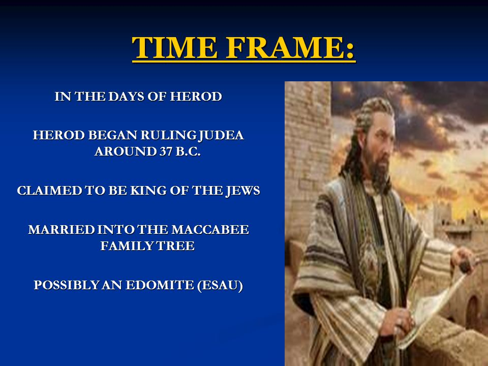 TIME FRAME: IN THE DAYS OF HEROD HEROD BEGAN RULING JUDEA AROUND 37 B.C.