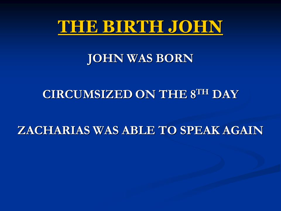 THE BIRTH JOHN JOHN WAS BORN CIRCUMSIZED ON THE 8 TH DAY ZACHARIAS WAS ABLE TO SPEAK AGAIN