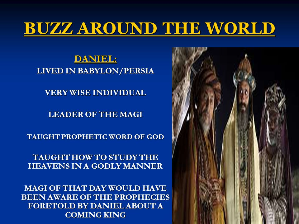 BUZZ AROUND THE WORLD DANIEL: LIVED IN BABYLON/PERSIA VERY WISE INDIVIDUAL LEADER OF THE MAGI TAUGHT PROPHETIC WORD OF GOD TAUGHT HOW TO STUDY THE HEAVENS IN A GODLY MANNER MAGI OF THAT DAY WOULD HAVE BEEN AWARE OF THE PROPHECIES FORETOLD BY DANIEL ABOUT A COMING KING