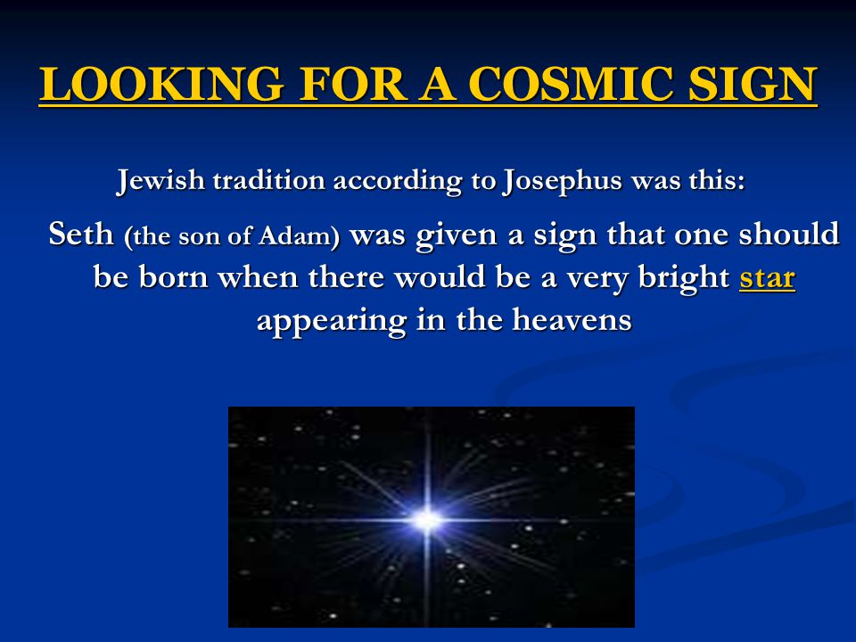 LOOKING FOR A COSMIC SIGN Jewish tradition according to Josephus was this: Seth (the son of Adam) was given a sign that one should be born when there would be a very bright star appearing in the heavens