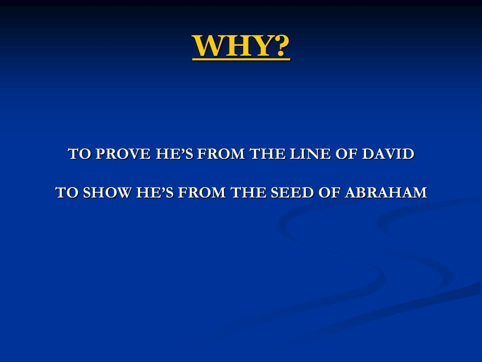 WHY? TO PROVE HE'S FROM THE LINE OF DAVID TO SHOW HE'S FROM THE SEED OF ABRAHAM