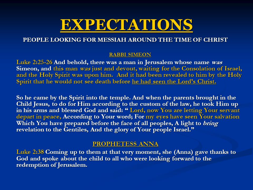 EXPECTATIONS PEOPLE LOOKING FOR MESSIAH AROUND THE TIME OF CHRIST RABBI SIMEON Luke 2:25-26 And behold, there was a man in Jerusalem whose name was Simeon, and this man was just and devout, waiting for the Consolation of Israel, and the Holy Spirit was upon him.