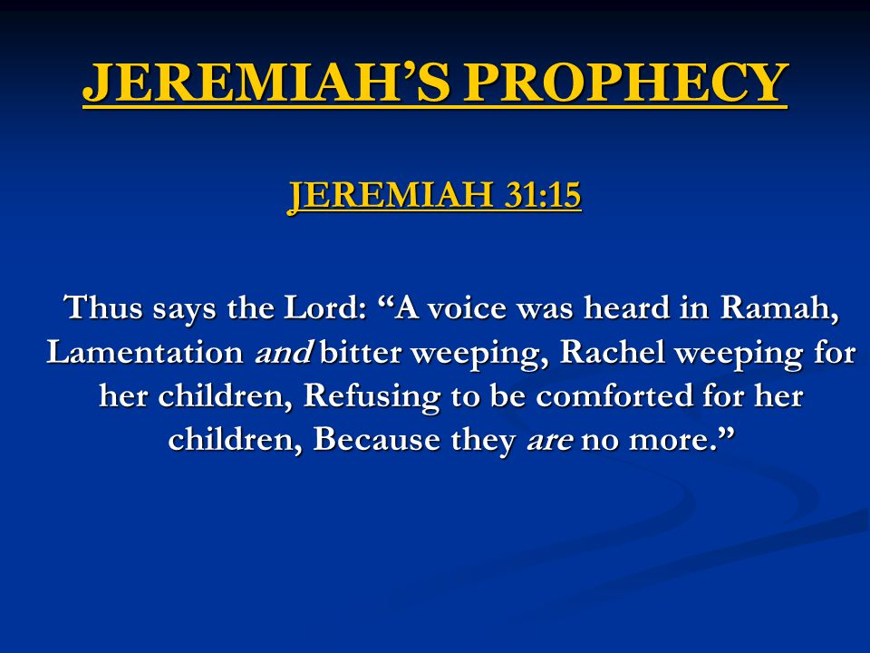 JEREMIAH'S PROPHECY JEREMIAH 31:15 Thus says the Lord: A voice was heard in Ramah, Lamentation and bitter weeping, Rachel weeping for her children, Refusing to be comforted for her children, Because they are no more.