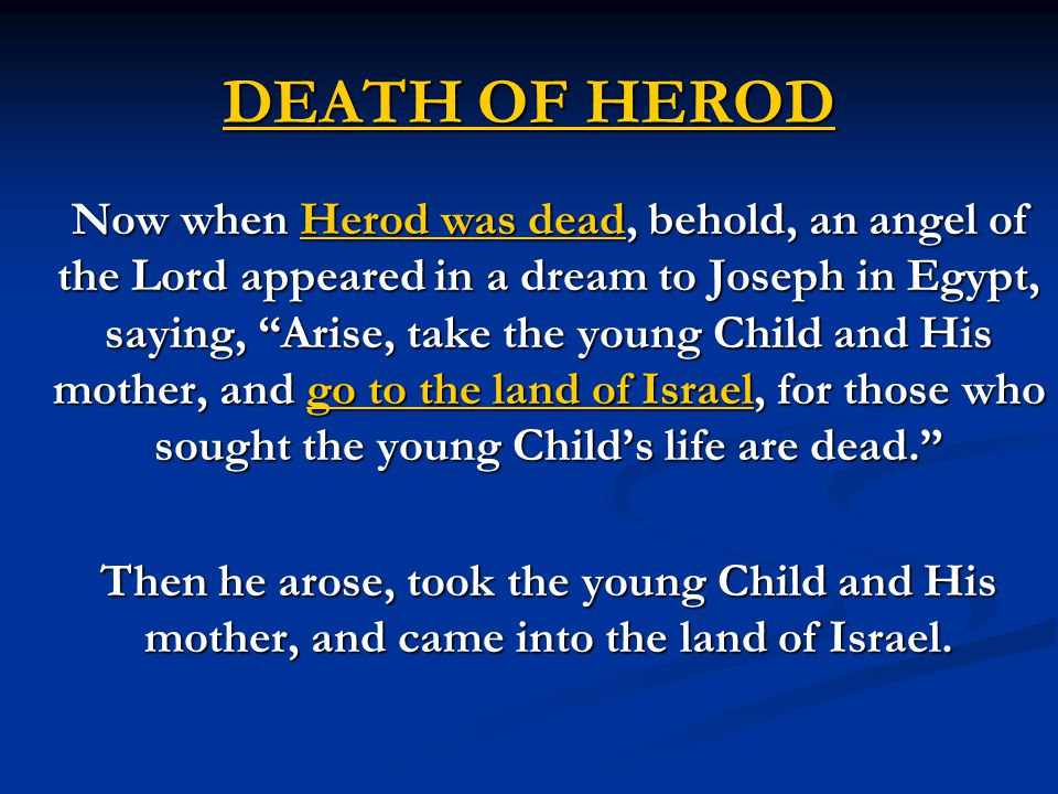 DEATH OF HEROD Now when Herod was dead, behold, an angel of the Lord appeared in a dream to Joseph in Egypt, saying, Arise, take the young Child and His mother, and go to the land of Israel, for those who sought the young Child's life are dead. Then he arose, took the young Child and His mother, and came into the land of Israel.