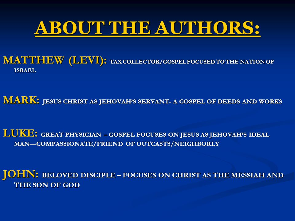 ABOUT THE AUTHORS: MATTHEW (LEVI): TAX COLLECTOR/GOSPEL FOCUSED TO THE NATION OF ISRAEL MARK: JESUS CHRIST AS JEHOVAH'S SERVANT- A GOSPEL OF DEEDS AND WORKS LUKE: GREAT PHYSICIAN – GOSPEL FOCUSES ON JESUS AS JEHOVAH'S IDEAL MAN—COMPASSIONATE/FRIEND OF OUTCASTS/NEIGHBORLY JOHN: BELOVED DISCIPLE – FOCUSES ON CHRIST AS THE MESSIAH AND THE SON OF GOD