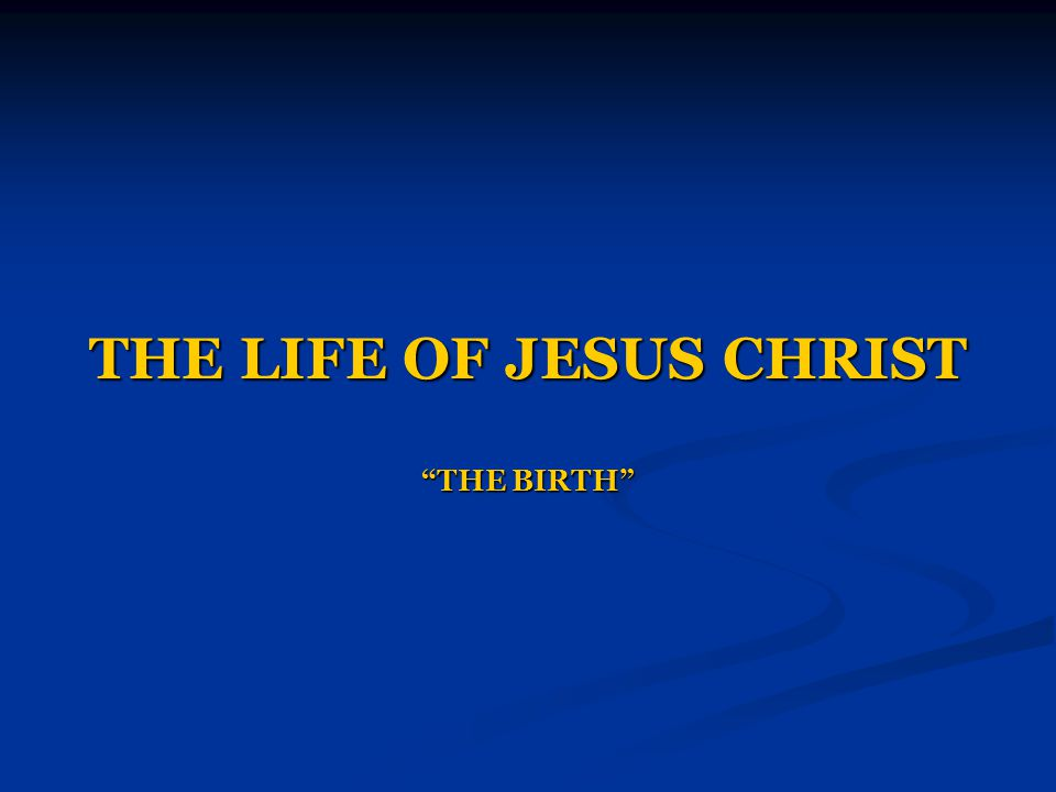 THE LIFE OF JESUS CHRIST THE BIRTH