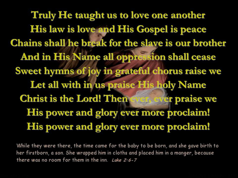 Truly He taught us to love one another His law is love and His Gospel is peace Chains shall he break for the slave is our brother And in His Name all oppression shall cease Sweet hymns of joy in grateful chorus raise we Let all with in us praise His holy Name Christ is the Lord.
