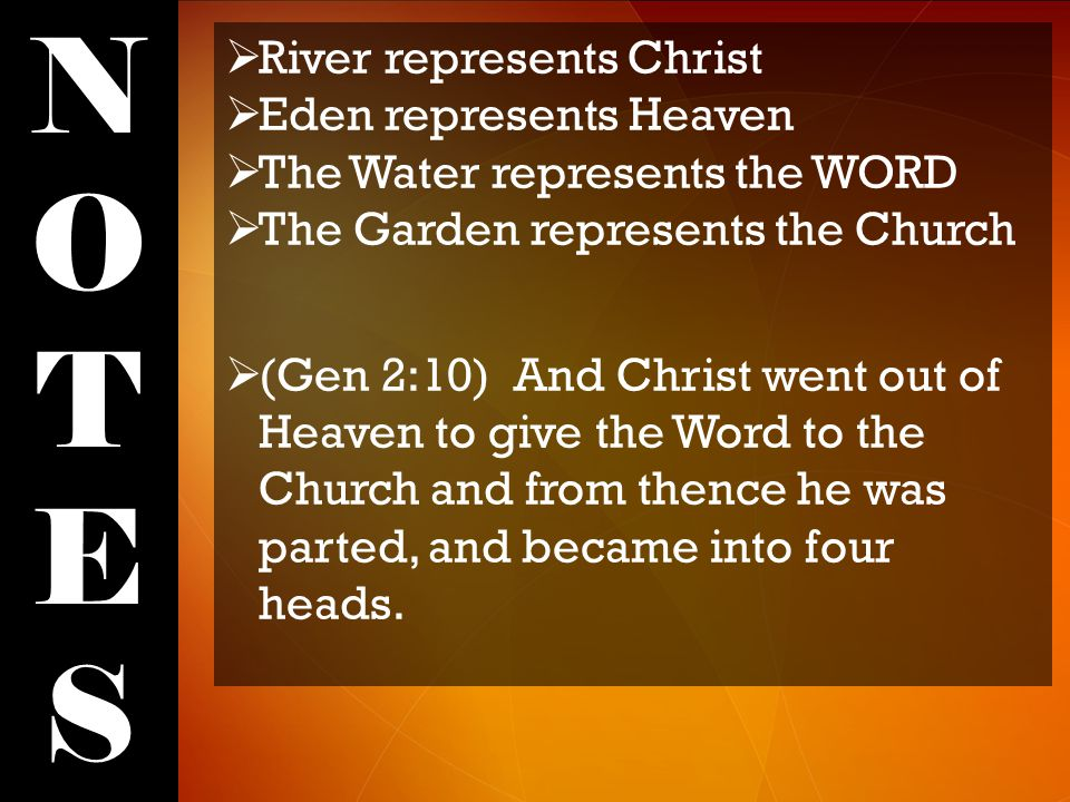 NOTESNOTES  River represents Christ  Eden represents Heaven  The Water represents the WORD  The Garden represents the Church  (Gen 2:10) And Christ went out of Heaven to give the Word to the Church and from thence he was parted, and became into four heads.
