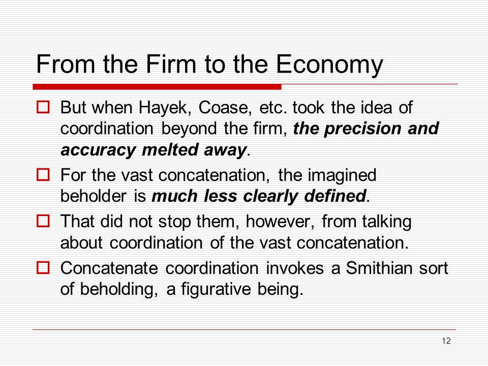 12 From the Firm to the Economy  But when Hayek, Coase, etc. took the idea of coordination beyond the firm, the precision and accuracy melted away. 