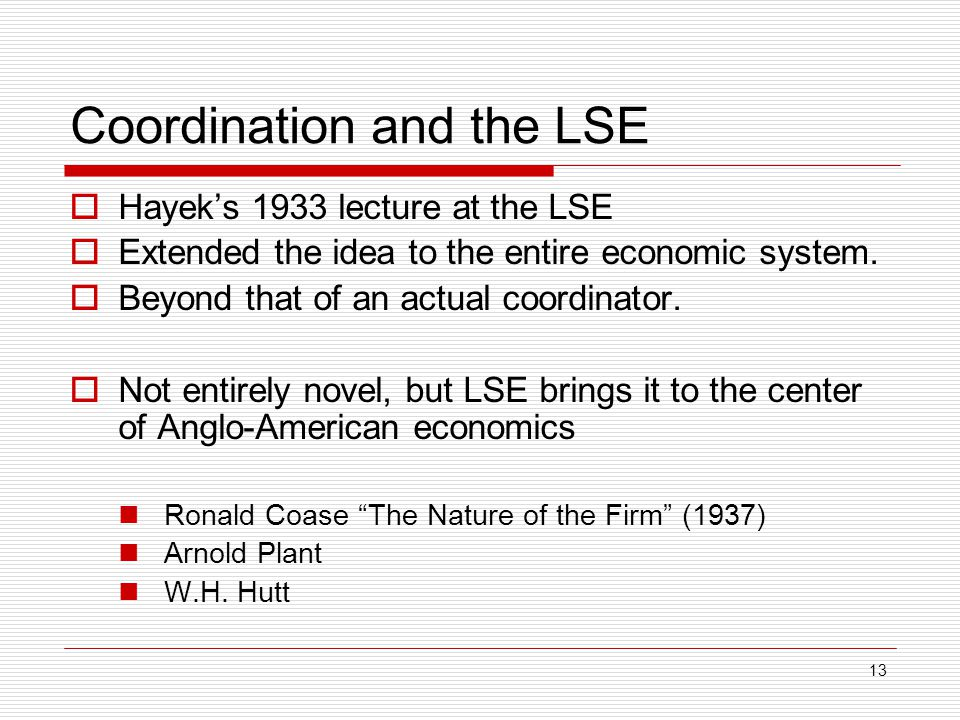 13 Coordination and the LSE  Hayek's 1933 lecture at the LSE  Extended the idea to the entire economic system.