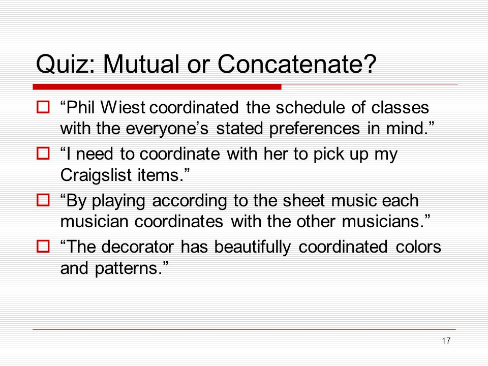 "17 Quiz: Mutual or Concatenate?  ""Phil Wiest coordinated the schedule of classes with the everyone's stated preferences in mind.""  ""I need to coordi"