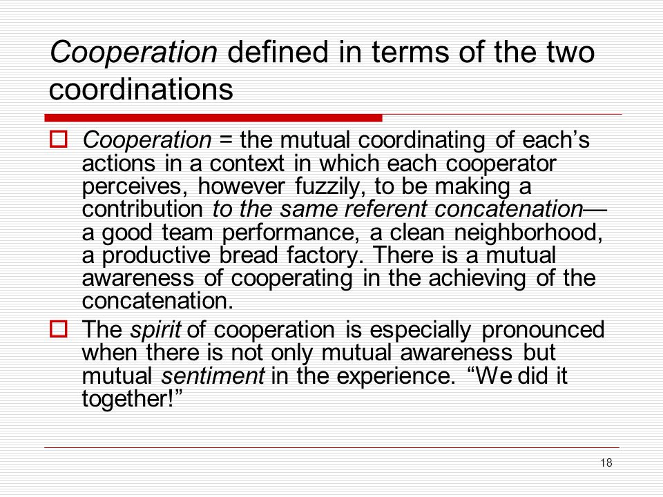 18 Cooperation defined in terms of the two coordinations  Cooperation = the mutual coordinating of each's actions in a context in which each cooperator perceives, however fuzzily, to be making a contribution to the same referent concatenation— a good team performance, a clean neighborhood, a productive bread factory.