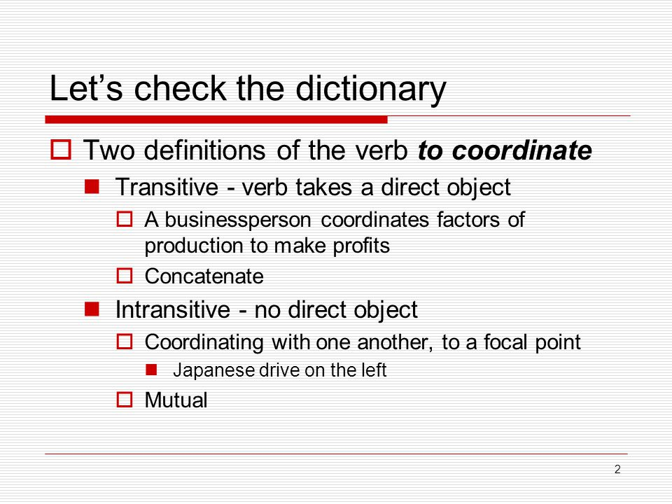 2 Let's check the dictionary  Two definitions of the verb to coordinate Transitive - verb takes a direct object  A businessperson coordinates factors of production to make profits  Concatenate Intransitive - no direct object  Coordinating with one another, to a focal point Japanese drive on the left  Mutual