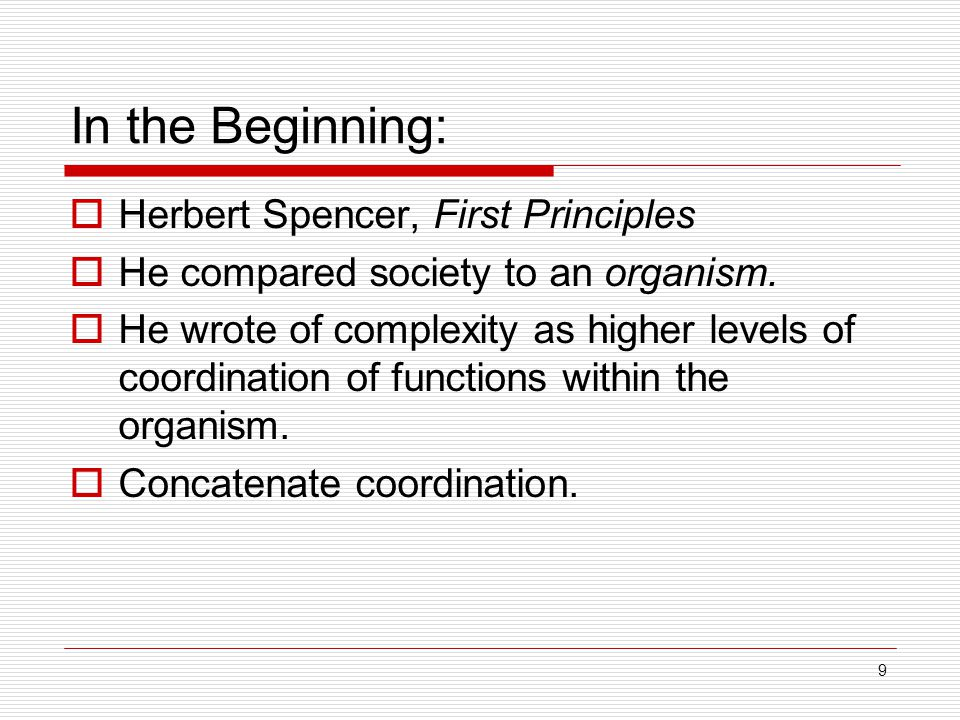 9 In the Beginning:  Herbert Spencer, First Principles  He compared society to an organism.  He wrote of complexity as higher levels of coordinatio