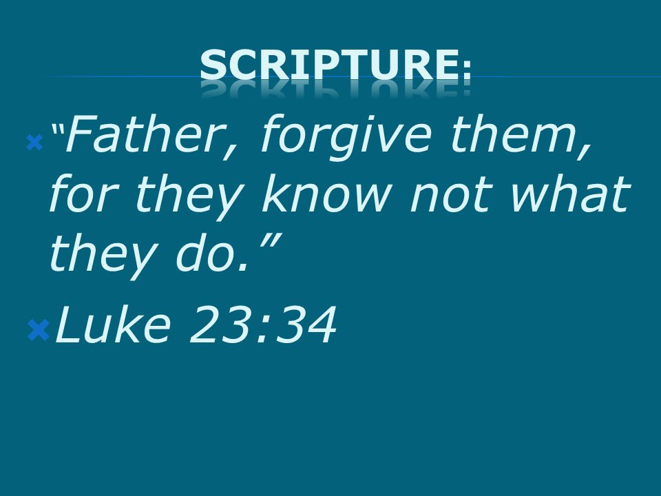 " "" Father, forgive them, for they know not what they do.""  Luke 23:34"