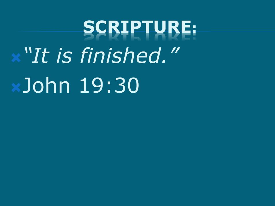  It is finished.  John 19:30