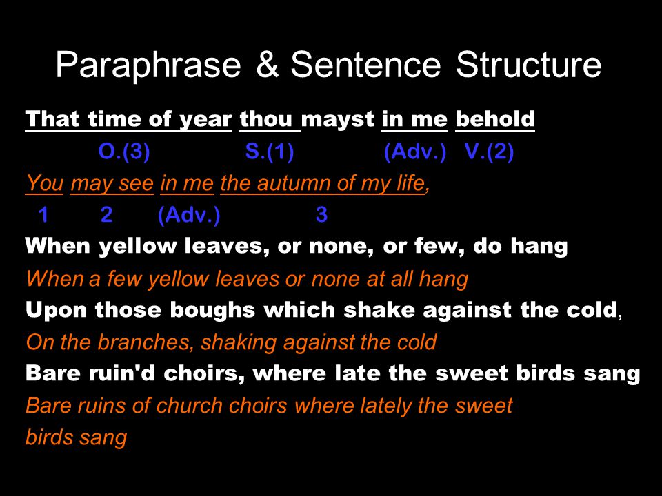 Paraphrase & Sentence Structure That time of year thou mayst in me behold O.(3) S.(1) (Adv.) V.(2) You may see in me the autumn of my life, 1 2 (Adv.) 3 When yellow leaves, or none, or few, do hang When a few yellow leaves or none at all hang Upon those boughs which shake against the cold, On the branches, shaking against the cold Bare ruin d choirs, where late the sweet birds sang.