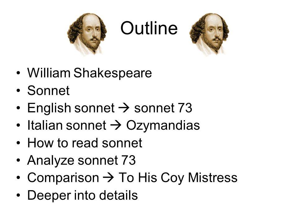 Outline William Shakespeare Sonnet English sonnet  sonnet 73 Italian sonnet  Ozymandias How to read sonnet Analyze sonnet 73 Comparison  To His Coy Mistress Deeper into details